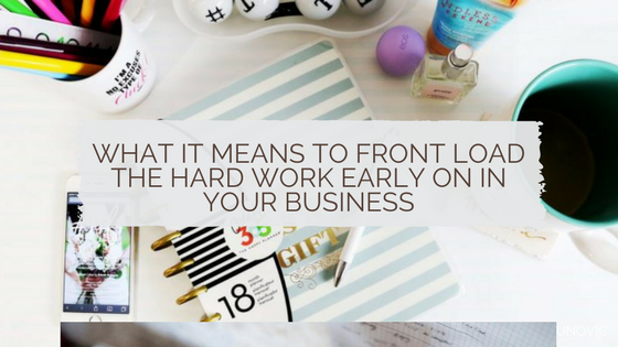What it means to front load the hard work early on in your business